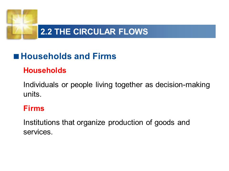 Households and Firms 2.2 THE CIRCULAR FLOWS Households