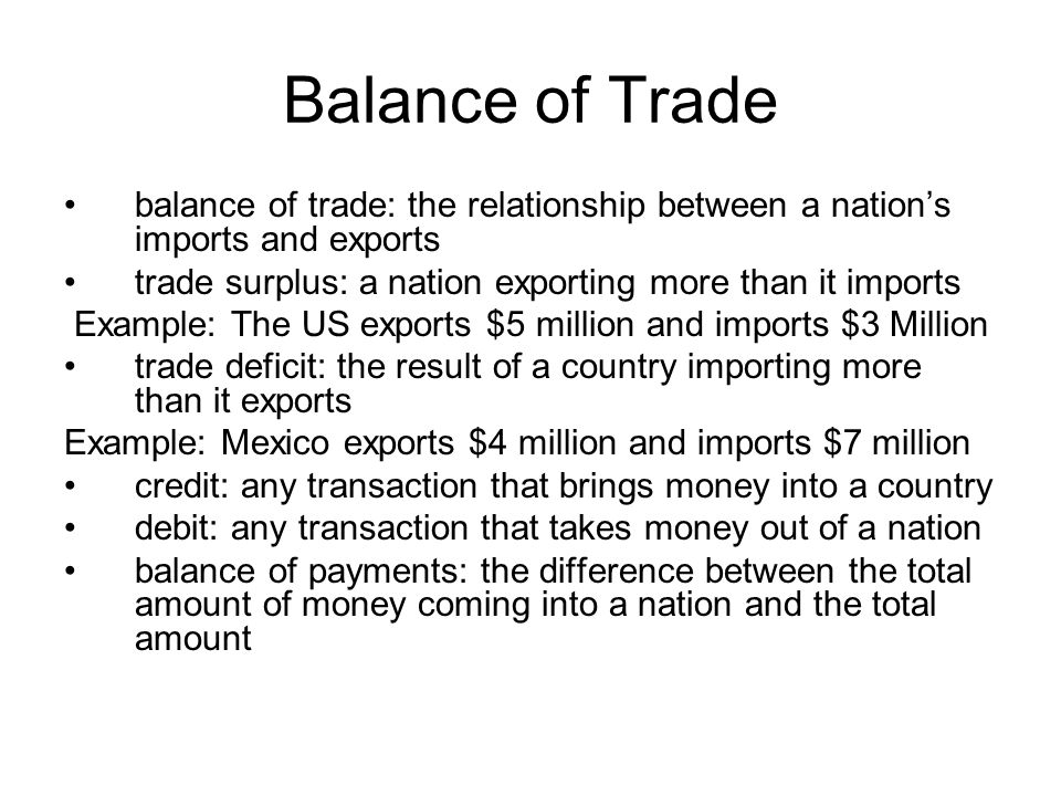Balance of Trade balance of trade: the relationship between a nation's imports and exports. trade surplus: a nation exporting more than it imports.