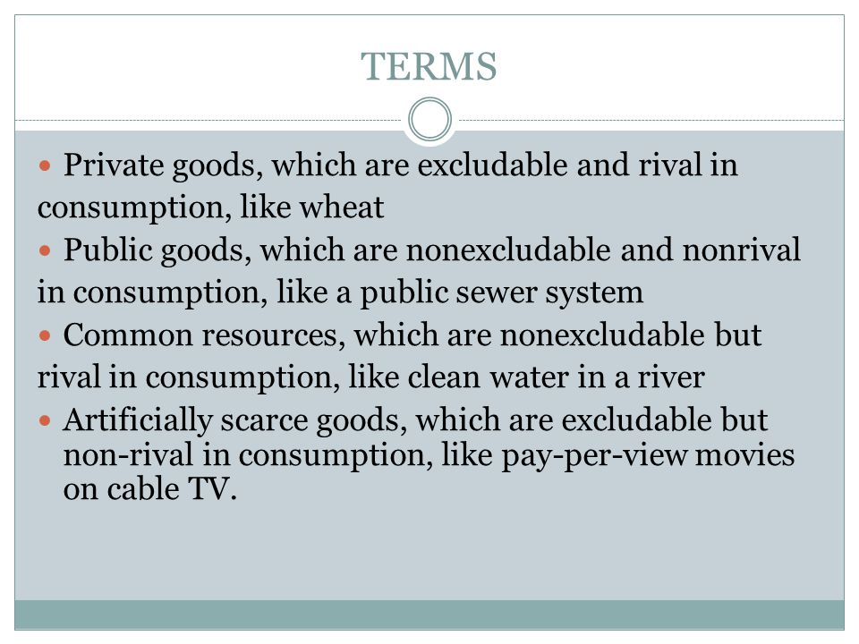 TERMS Private goods, which are excludable and rival in