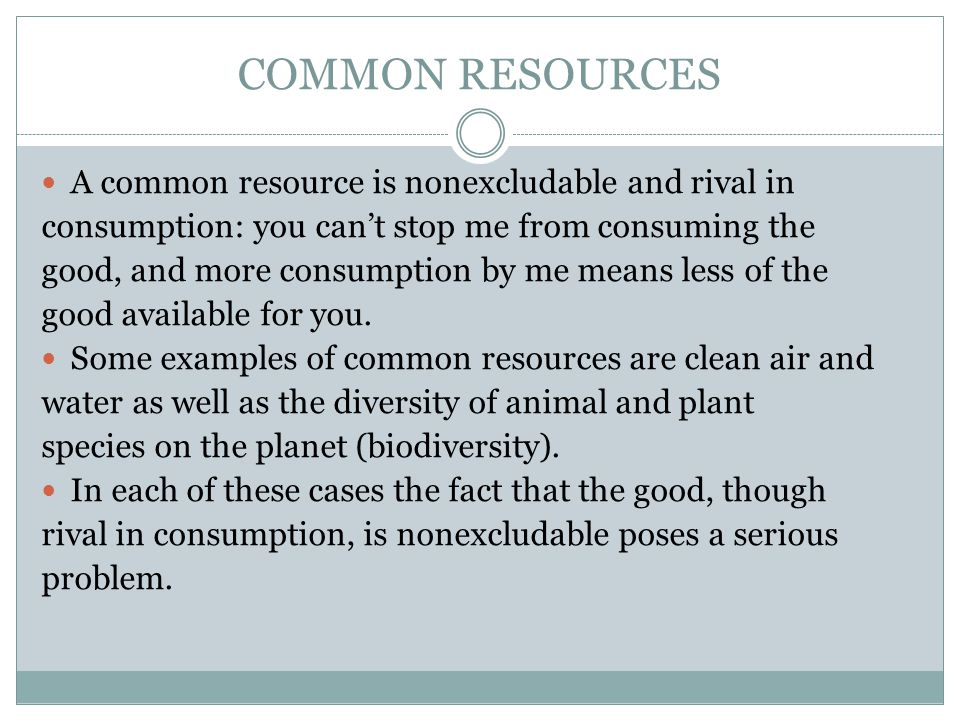 COMMON RESOURCES A common resource is nonexcludable and rival in