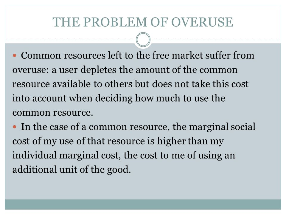 THE PROBLEM OF OVERUSE Common resources left to the free market suffer from. overuse: a user depletes the amount of the common.