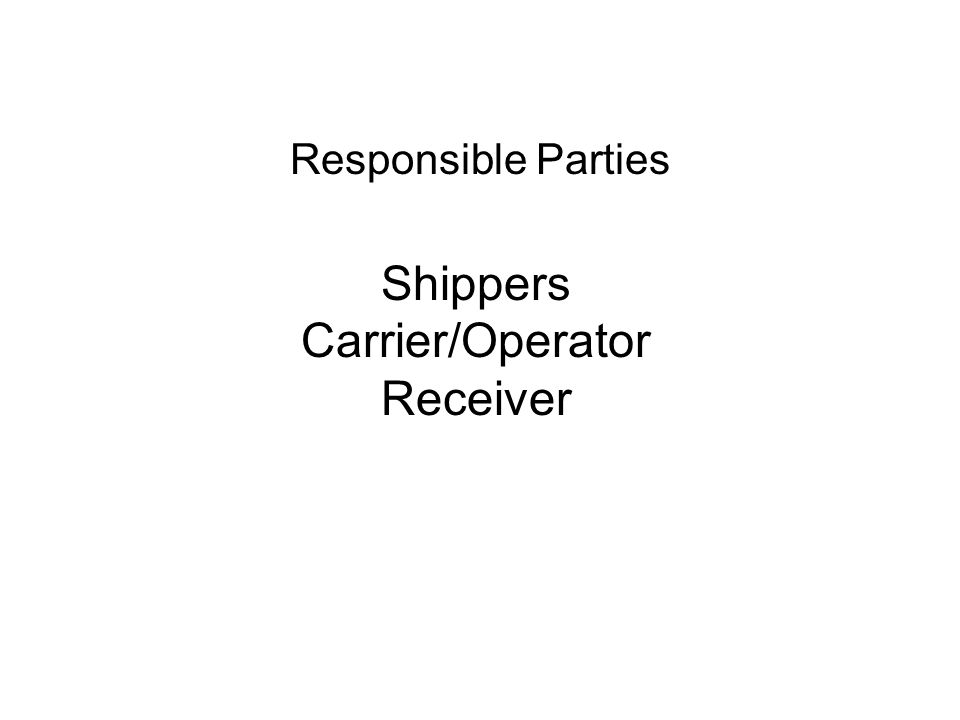 Responsible Parties Shippers Carrier/Operator Receiver