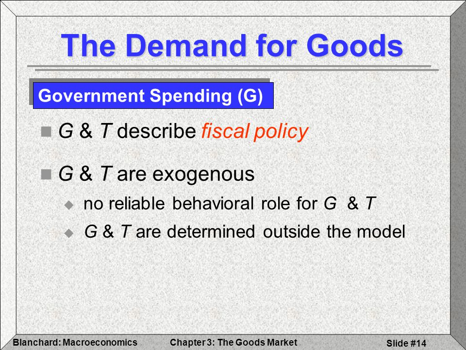 The Demand for Goods G & T describe fiscal policy G & T are exogenous