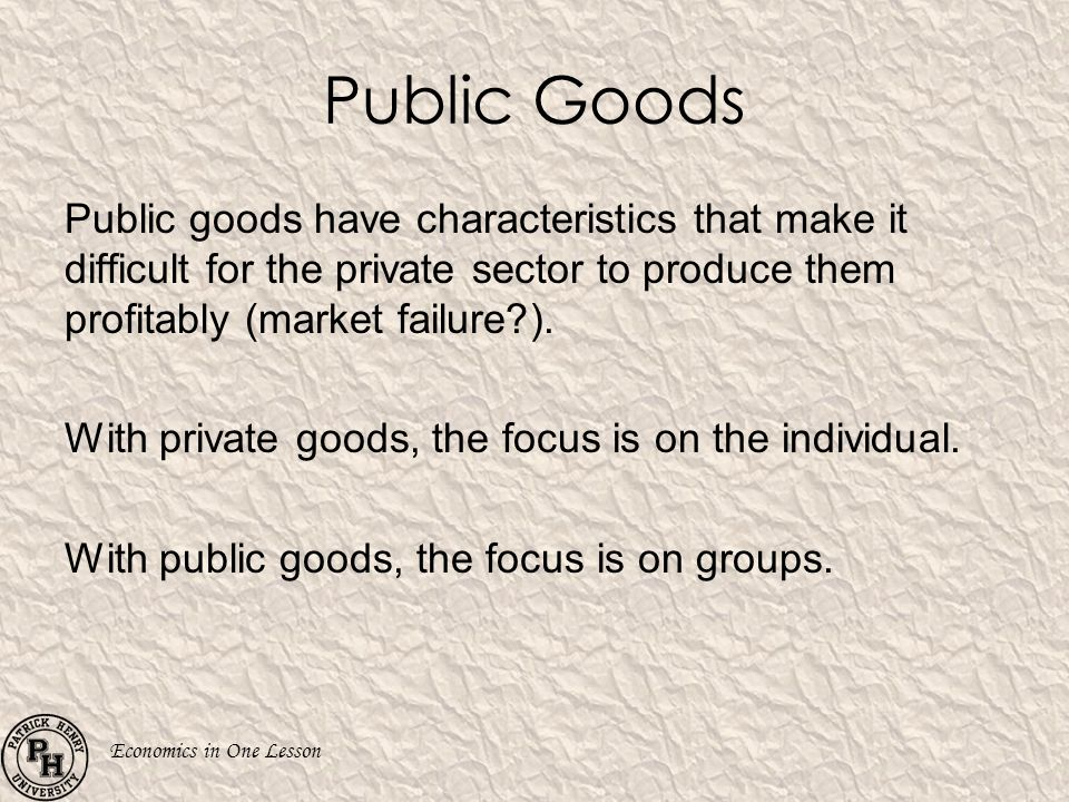 Public Goods Public goods have characteristics that make it difficult for the private sector to produce them profitably (market failure ).