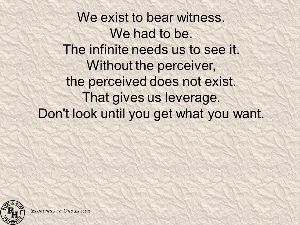 We exist to bear witness. We had to be. The infinite needs us to see it.