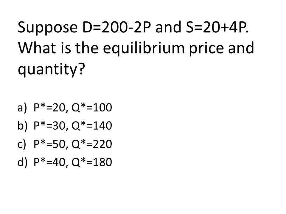 Suppose D=200-2P and S=20+4P. What is the equilibrium price and quantity