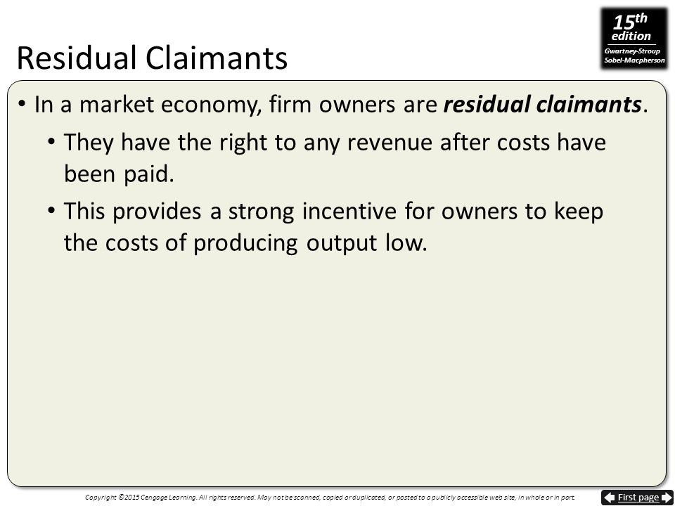 Residual Claimants In a market economy, firm owners are residual claimants. They have the right to any revenue after costs have been paid.