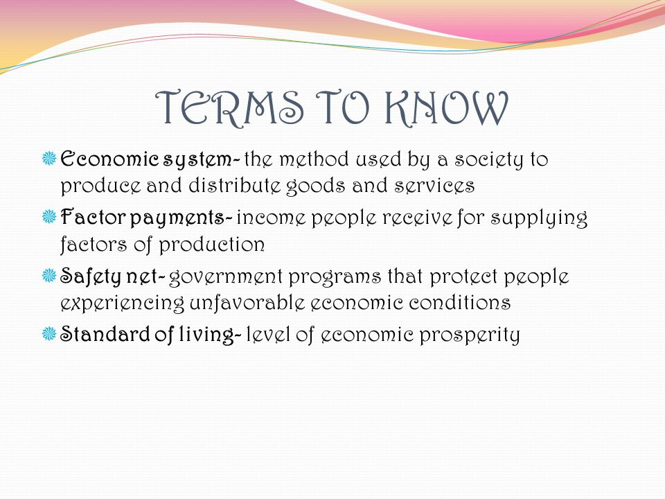 TERMS TO KNOW Economic system- the method used by a society to produce and distribute goods and services.