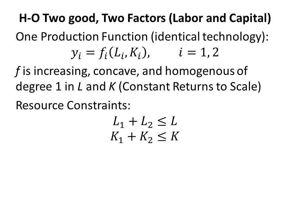H-O Two good, Two Factors (Labor and Capital) One Production Function (identical technology): 𝑦 𝑖 = 𝑓 𝑖 𝐿 𝑖 , 𝐾 𝑖 , 𝑖=1, 2 f is increasing, concave, and homogenous of degree 1 in L and K (Constant Returns to Scale) Resource Constraints: 𝐿 1 + 𝐿 2 ≤𝐿 𝐾 1 + 𝐾 2 ≤𝐾