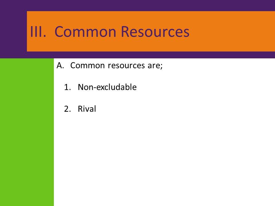 III. Common Resources Common resources are; Non-excludable Rival