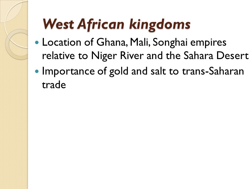 West African kingdoms Location of Ghana, Mali, Songhai empires relative to Niger River and the Sahara Desert.