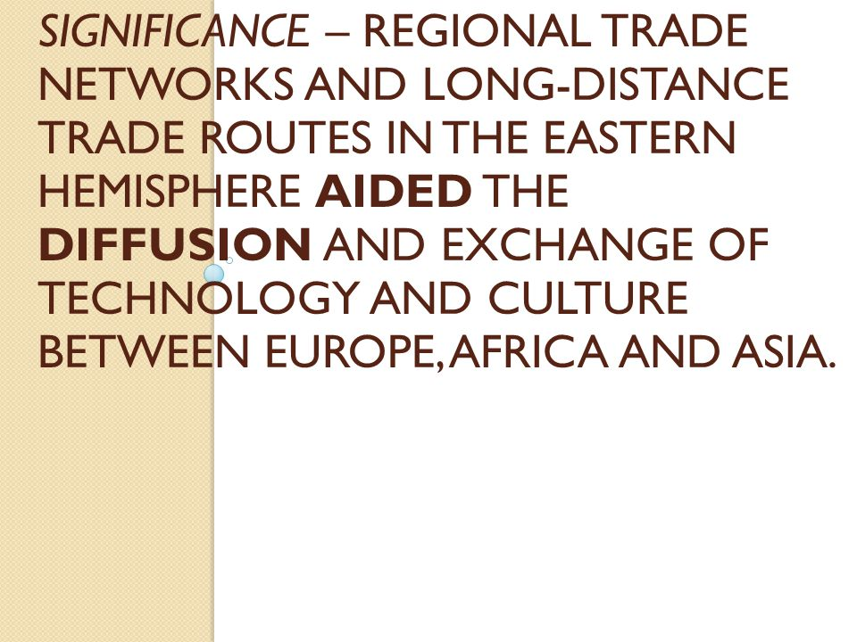 Significance – Regional trade networks and long-distance trade routes in the Eastern Hemisphere aided the diffusion and exchange of technology and culture between Europe, Africa and Asia.