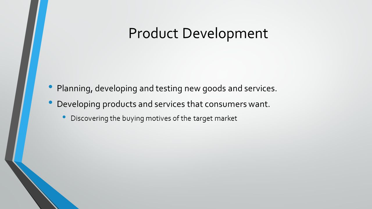 Product Development Planning, developing and testing new goods and services. Developing products and services that consumers want.