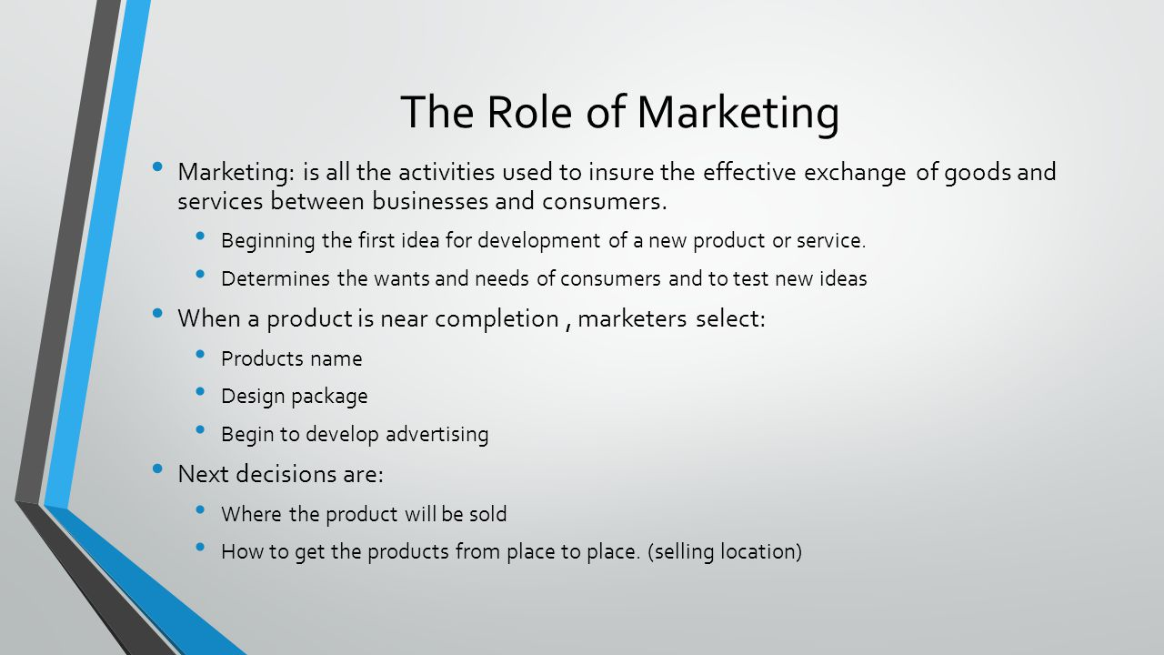 The Role of Marketing Marketing: is all the activities used to insure the effective exchange of goods and services between businesses and consumers.