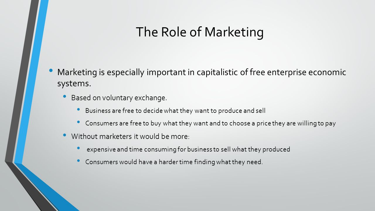 The Role of Marketing Marketing is especially important in capitalistic of free enterprise economic systems.