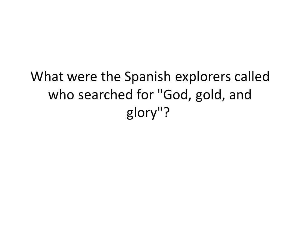 What were the Spanish explorers called who searched for God, gold, and glory