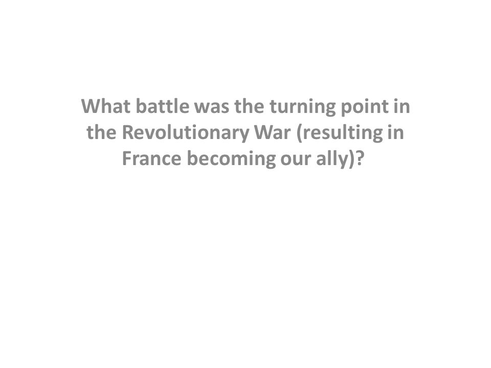 What battle was the turning point in the Revolutionary War (resulting in France becoming our ally)