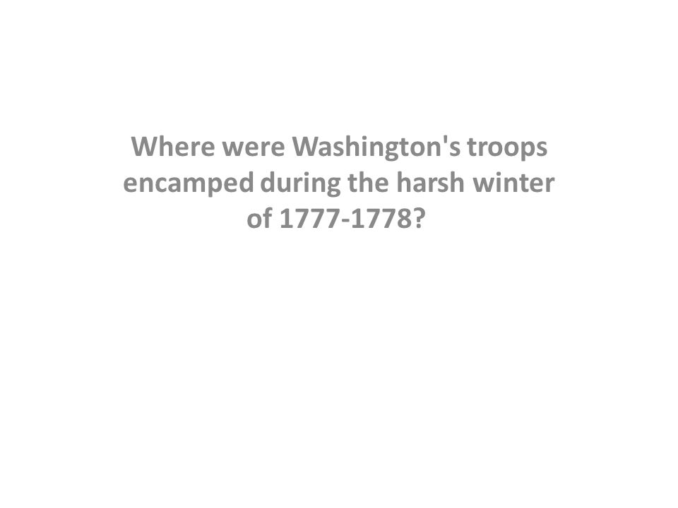 Where were Washington s troops encamped during the harsh winter of