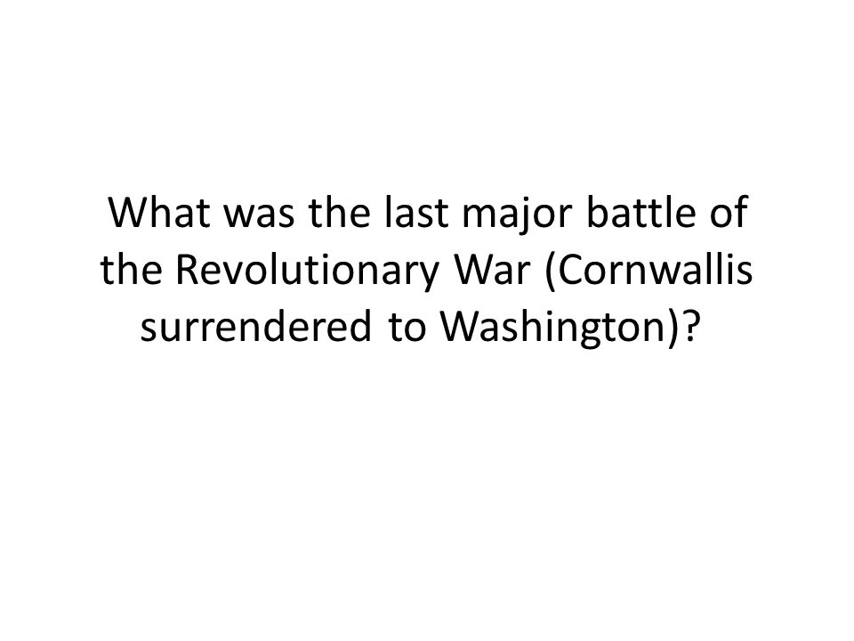 What was the last major battle of the Revolutionary War (Cornwallis surrendered to Washington)
