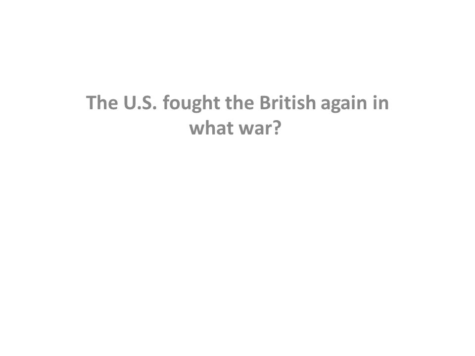 The U.S. fought the British again in what war