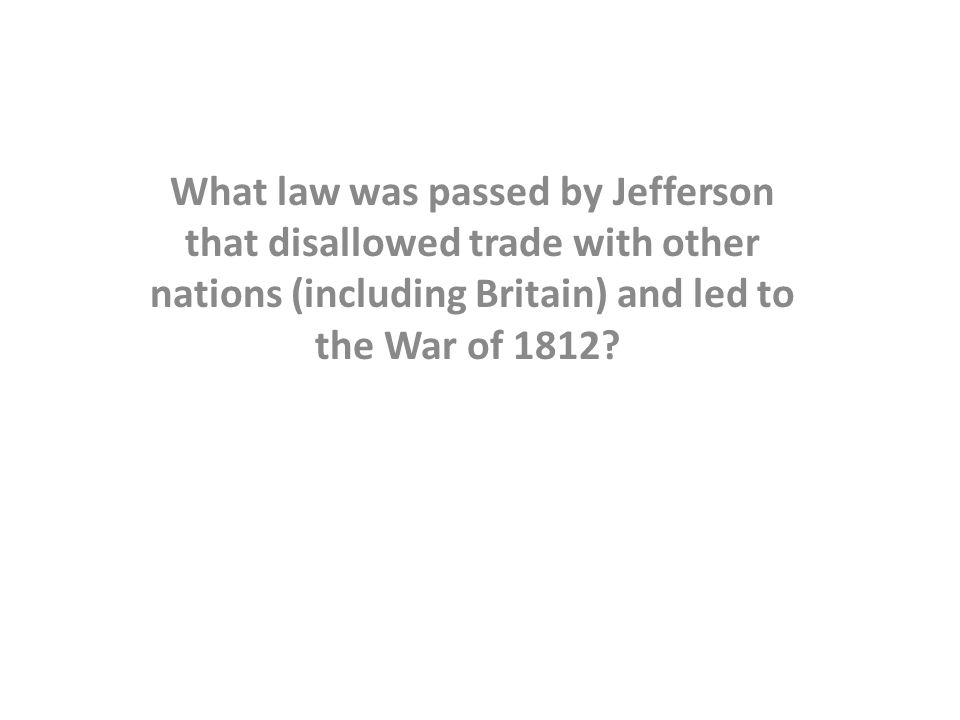 What law was passed by Jefferson that disallowed trade with other nations (including Britain) and led to the War of 1812