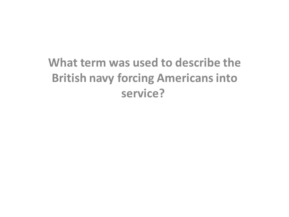 What term was used to describe the British navy forcing Americans into service