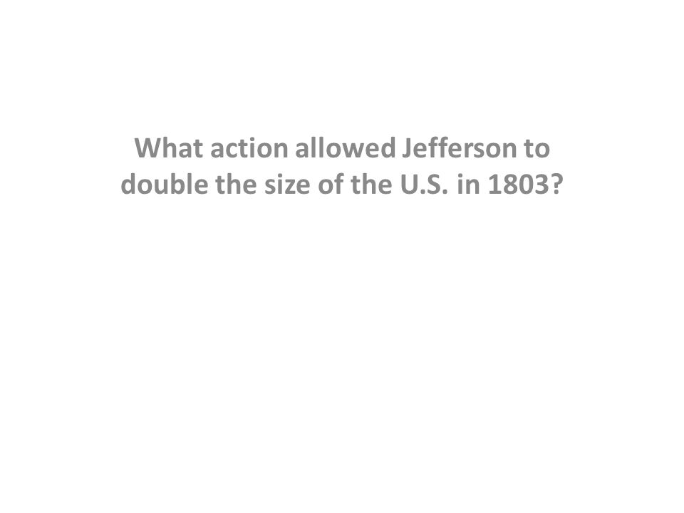 What action allowed Jefferson to double the size of the U.S. in 1803