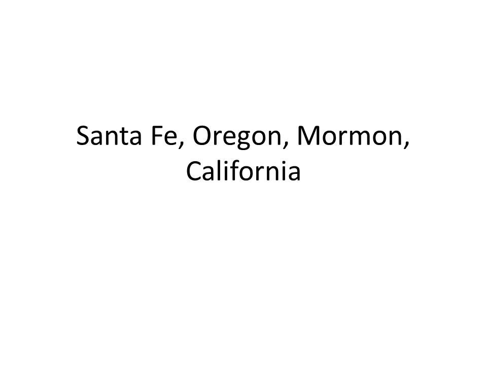 Santa Fe, Oregon, Mormon, California