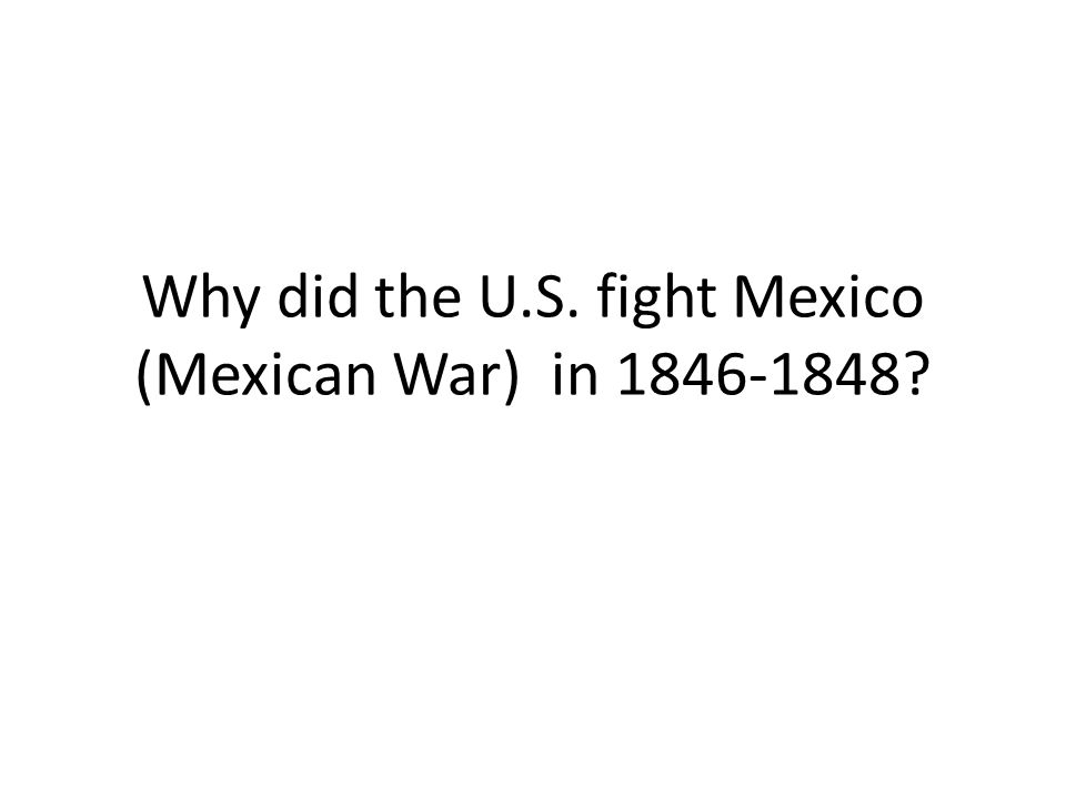Why did the U.S. fight Mexico (Mexican War) in 1846-1848
