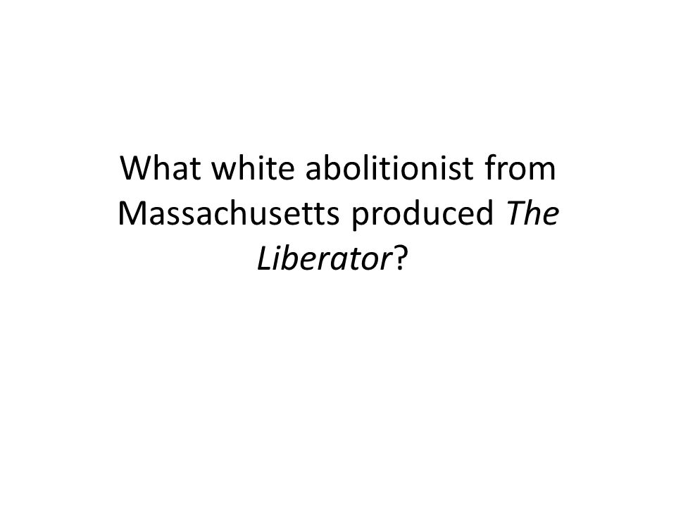 What white abolitionist from Massachusetts produced The Liberator