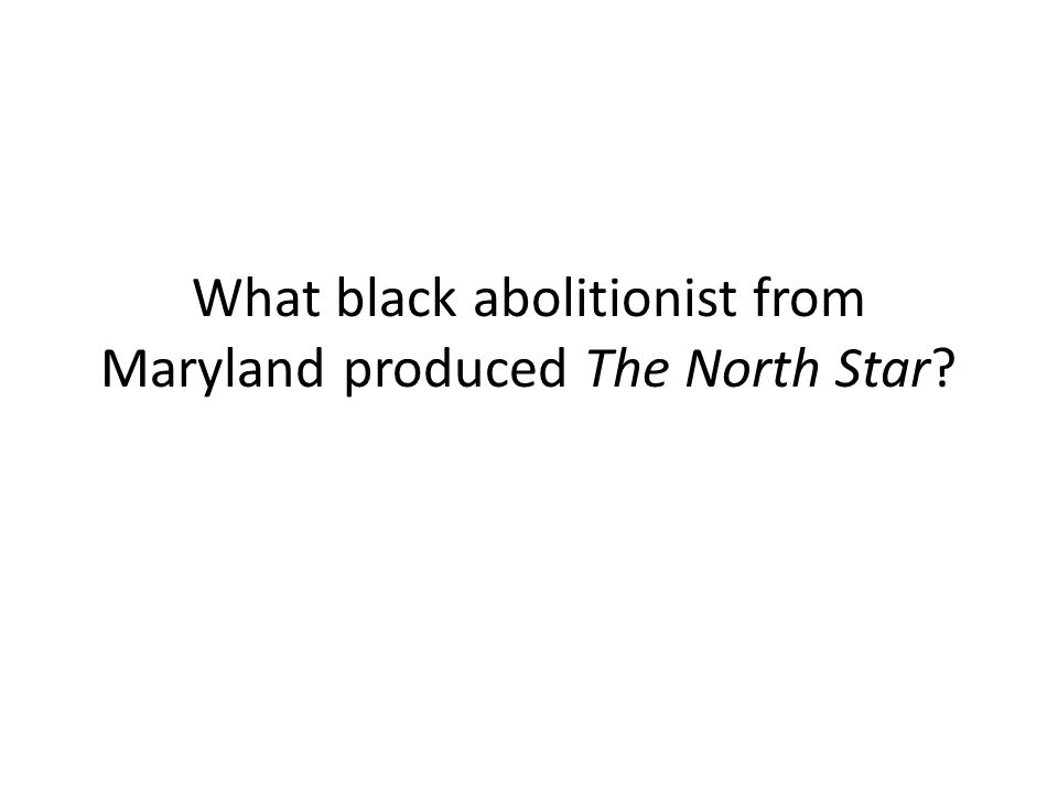 What black abolitionist from Maryland produced The North Star