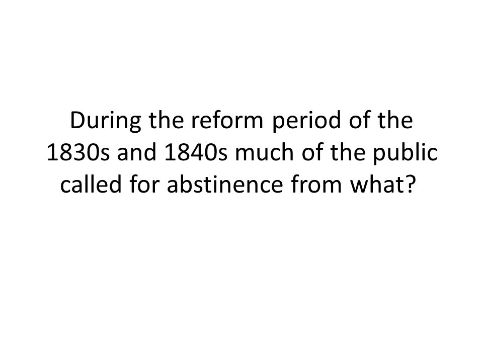 During the reform period of the 1830s and 1840s much of the public called for abstinence from what
