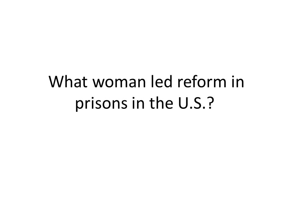 What woman led reform in prisons in the U.S.