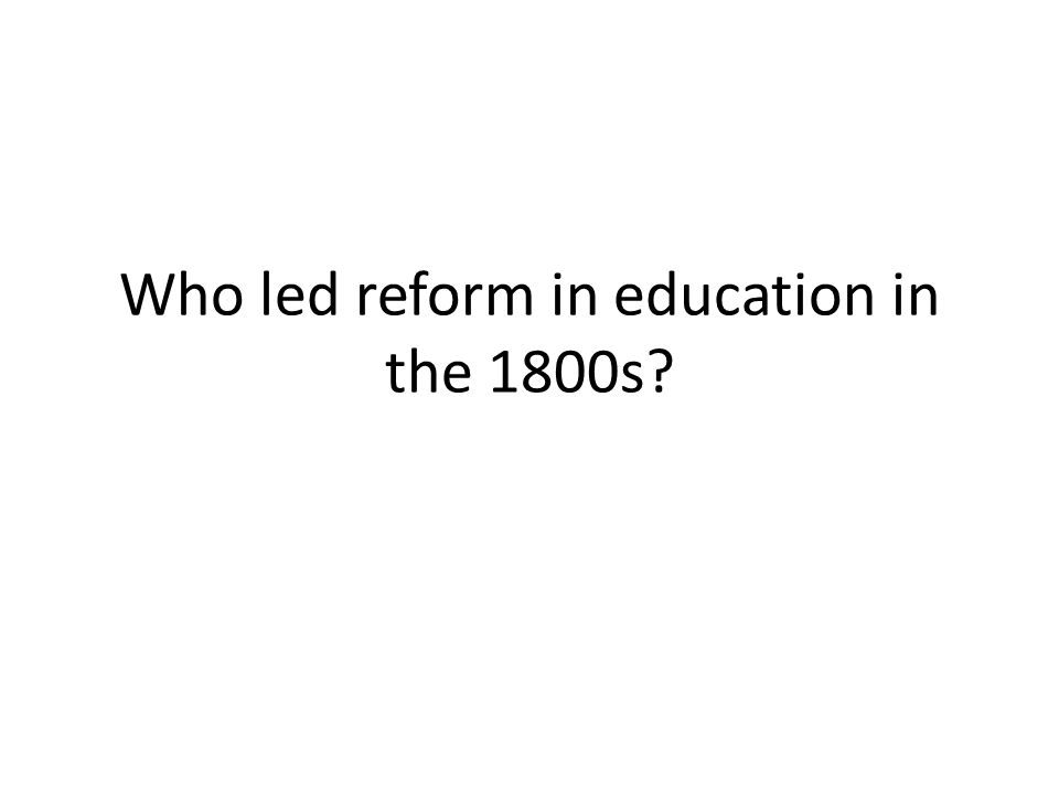 Who led reform in education in the 1800s