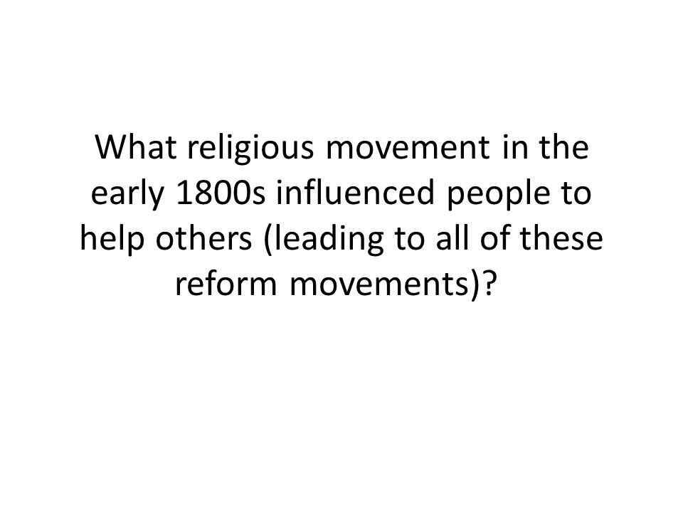What religious movement in the early 1800s influenced people to help others (leading to all of these reform movements)