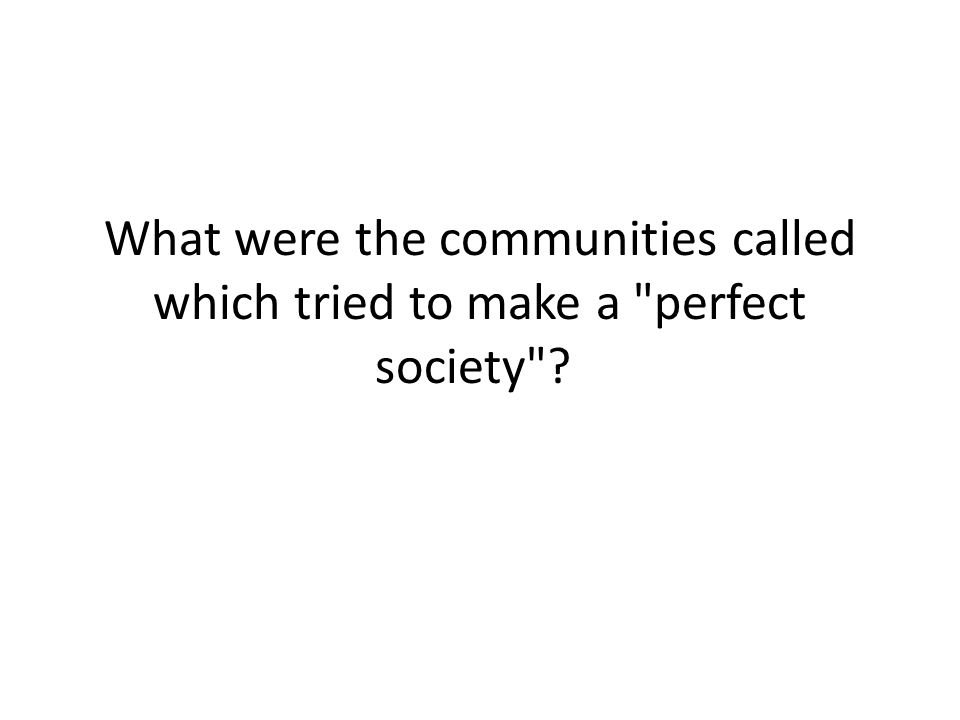 What were the communities called which tried to make a perfect society