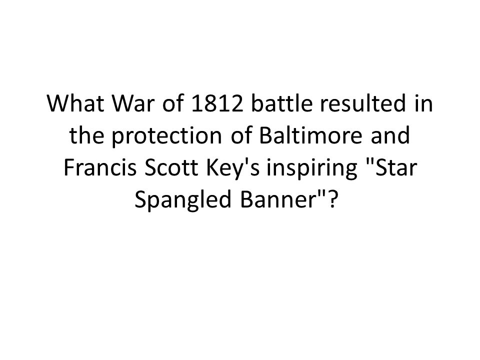 What War of 1812 battle resulted in the protection of Baltimore and Francis Scott Key s inspiring Star Spangled Banner