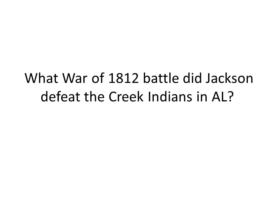 What War of 1812 battle did Jackson defeat the Creek Indians in AL
