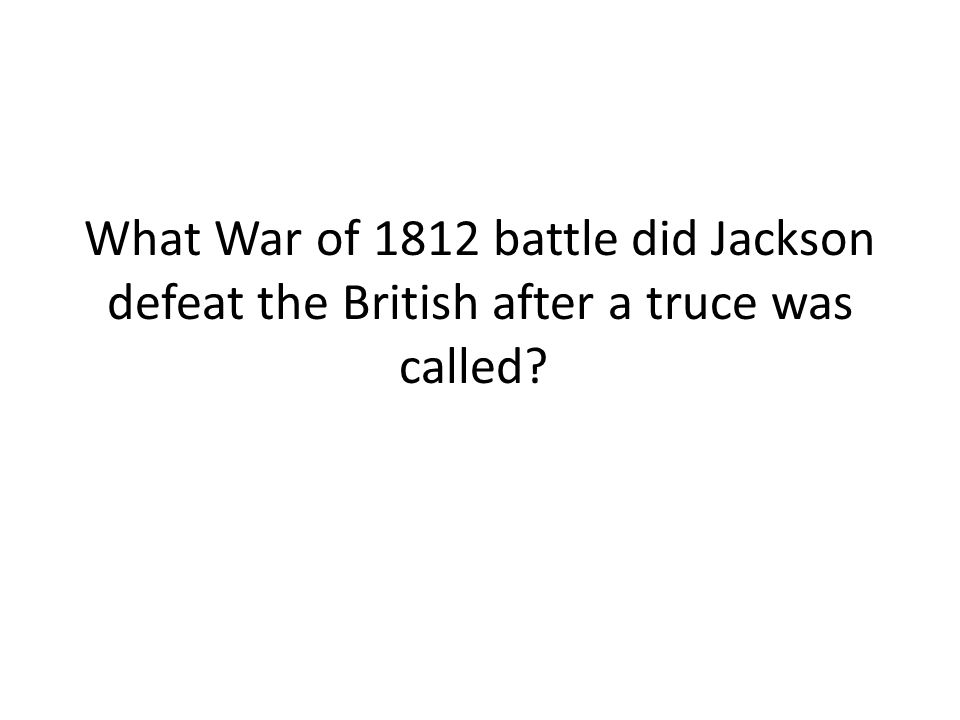 What War of 1812 battle did Jackson defeat the British after a truce was called