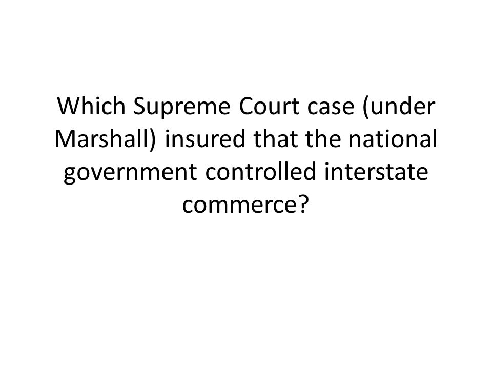 Which Supreme Court case (under Marshall) insured that the national government controlled interstate commerce
