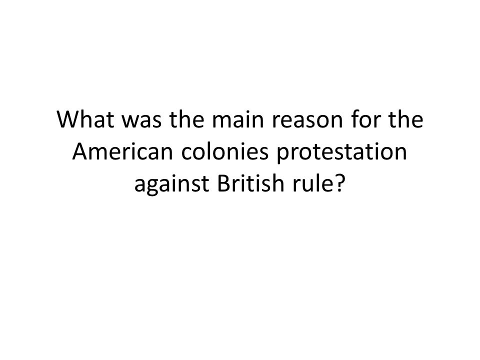 What was the main reason for the American colonies protestation against British rule