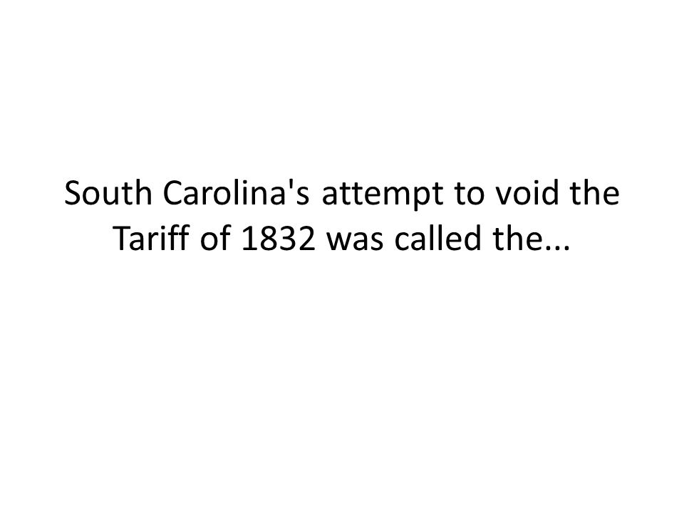 South Carolina s attempt to void the Tariff of 1832 was called the...