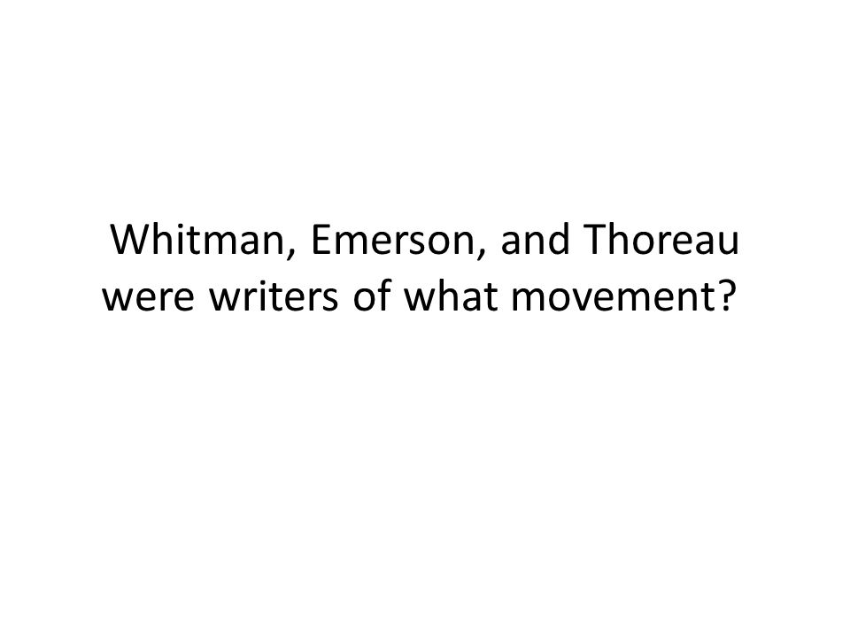 Whitman, Emerson, and Thoreau were writers of what movement
