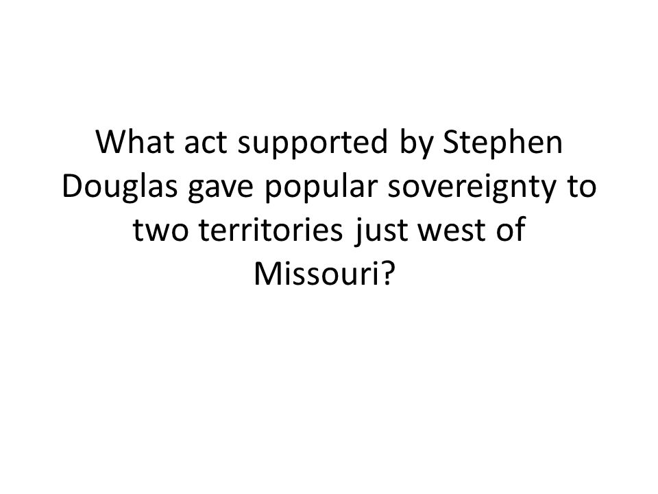 What act supported by Stephen Douglas gave popular sovereignty to two territories just west of Missouri