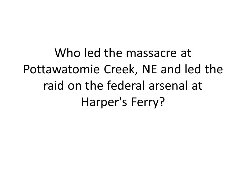 Who led the massacre at Pottawatomie Creek, NE and led the raid on the federal arsenal at Harper s Ferry
