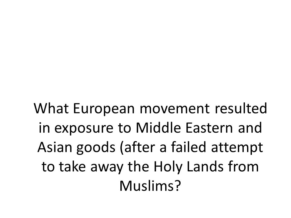 What European movement resulted in exposure to Middle Eastern and Asian goods (after a failed attempt to take away the Holy Lands from Muslims