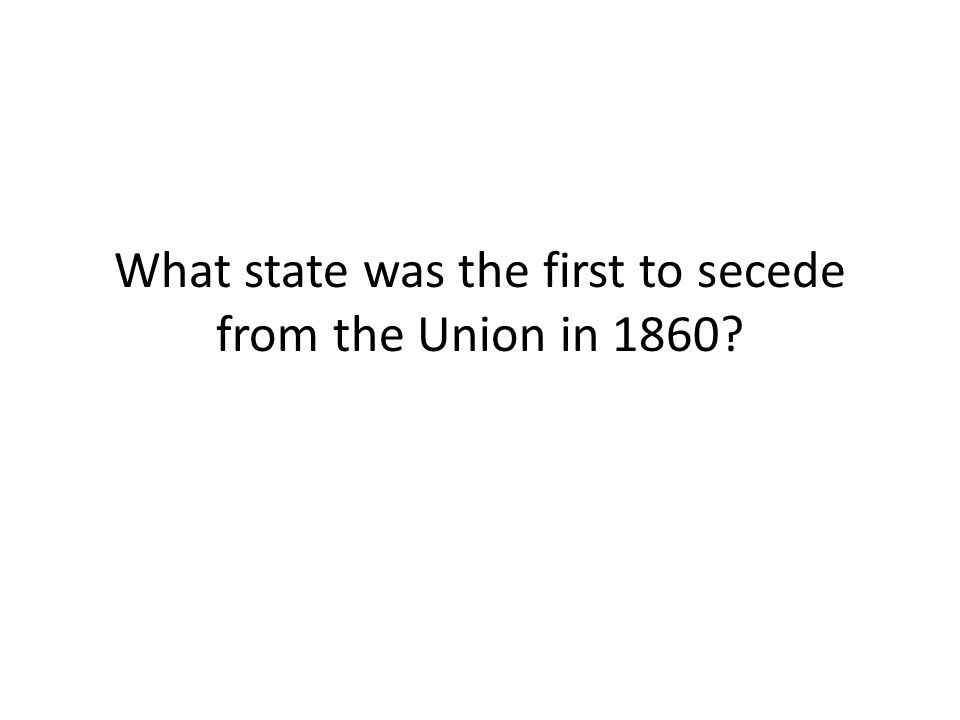 What state was the first to secede from the Union in 1860