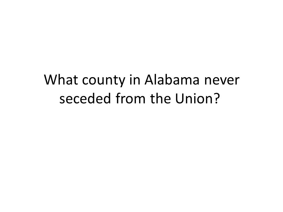 What county in Alabama never seceded from the Union