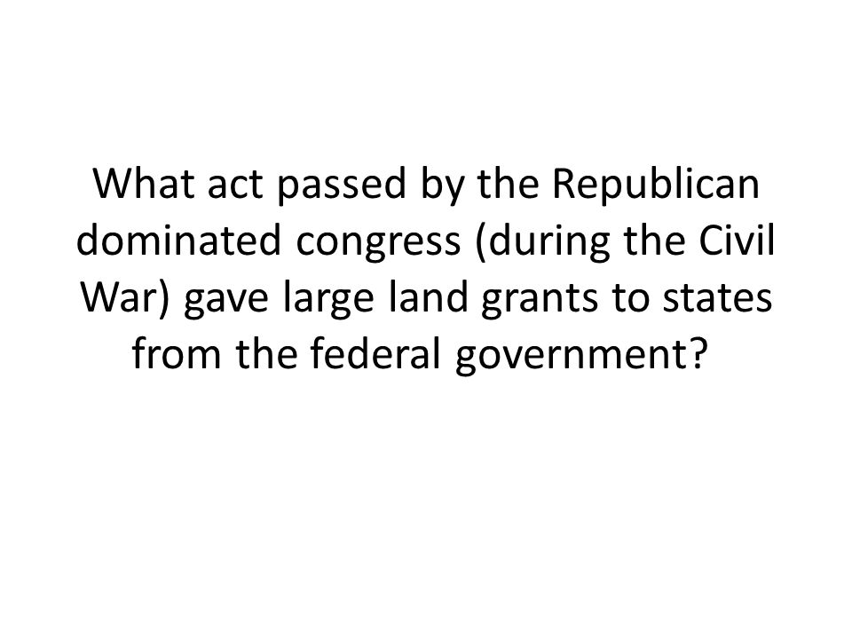 What act passed by the Republican dominated congress (during the Civil War) gave large land grants to states from the federal government