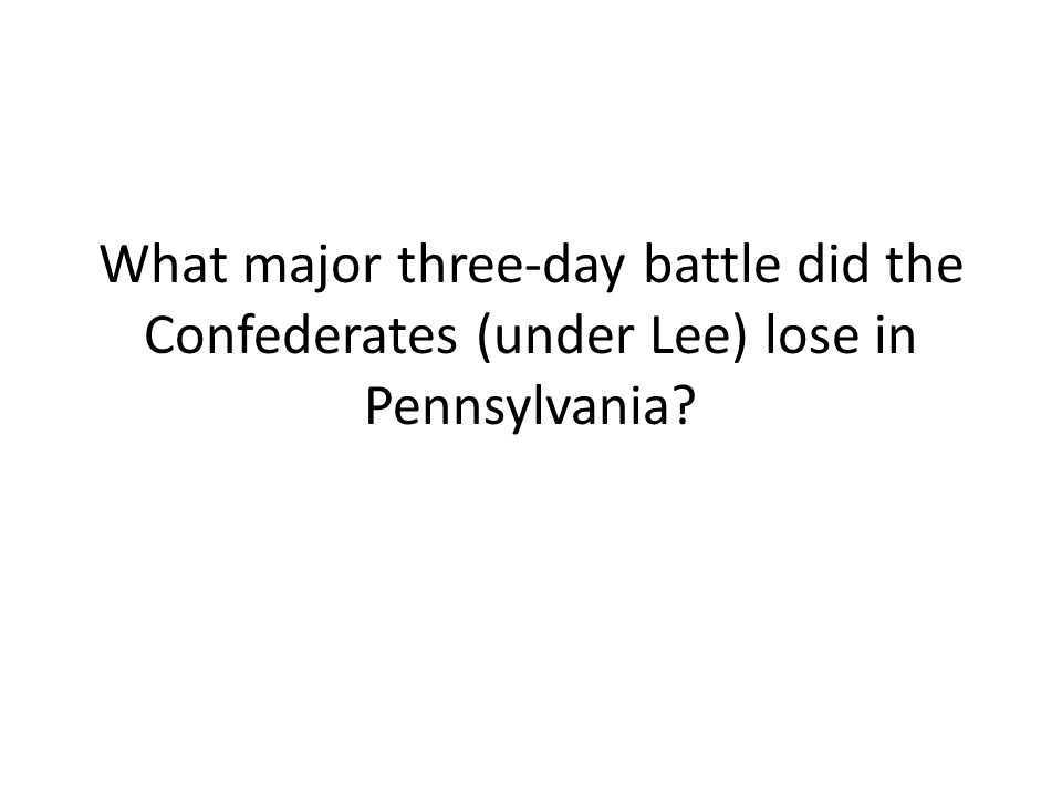 What major three-day battle did the Confederates (under Lee) lose in Pennsylvania